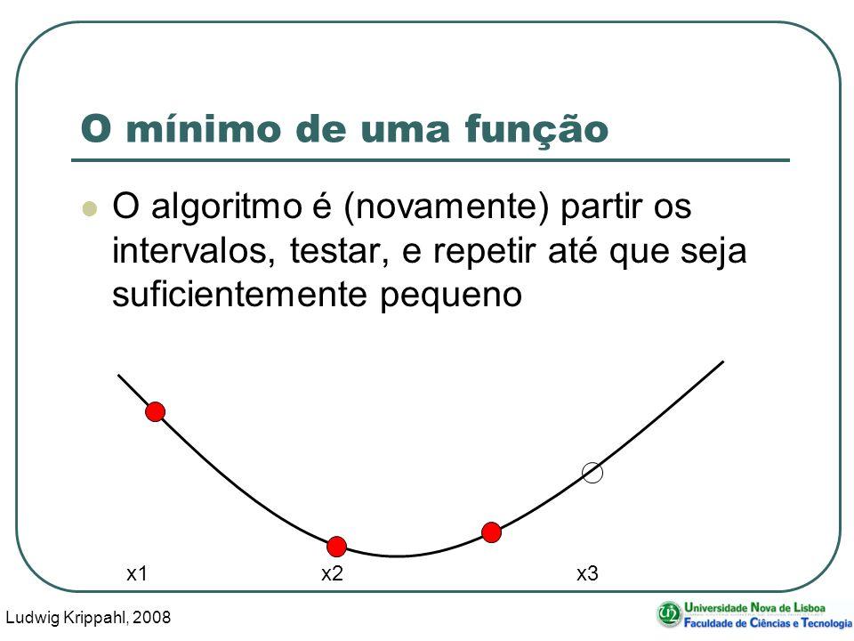 Ludwig Krippahl, 2008 25 O mínimo de uma função O algoritmo é (novamente) partir os intervalos, testar, e repetir até que seja suficientemente pequeno x1 x2 x3