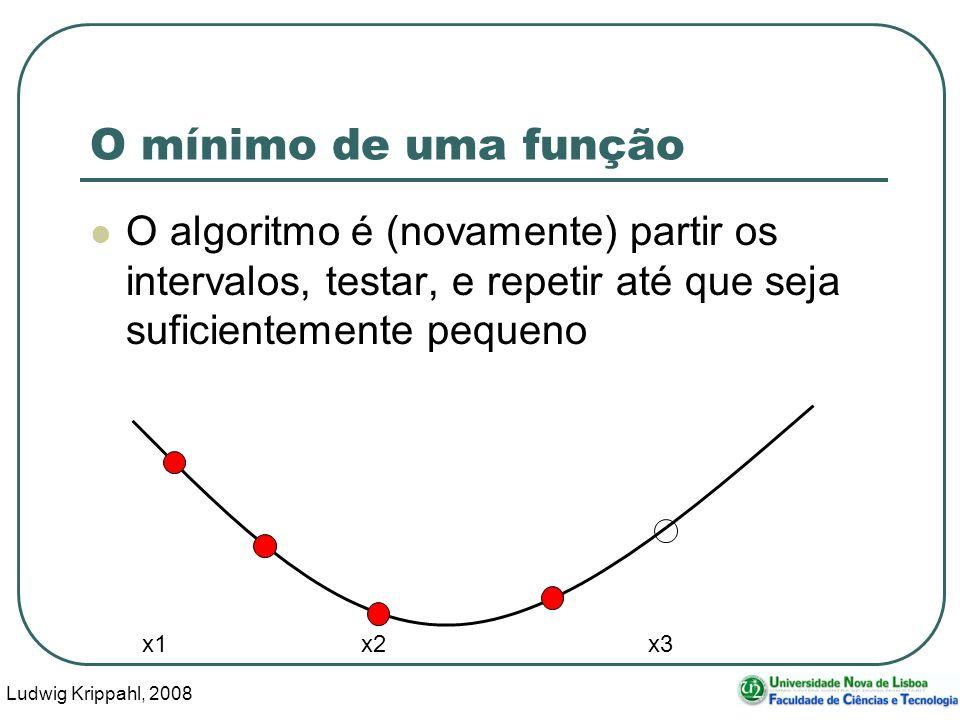 Ludwig Krippahl, 2008 26 O mínimo de uma função O algoritmo é (novamente) partir os intervalos, testar, e repetir até que seja suficientemente pequeno x1 x2 x3