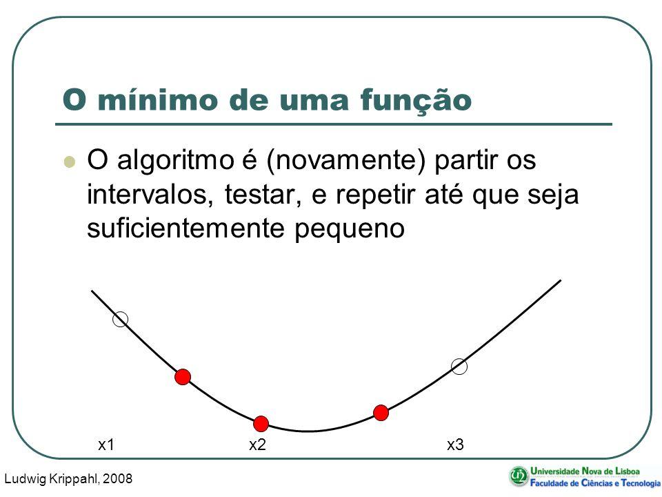Ludwig Krippahl, 2008 27 O mínimo de uma função O algoritmo é (novamente) partir os intervalos, testar, e repetir até que seja suficientemente pequeno x1 x2 x3
