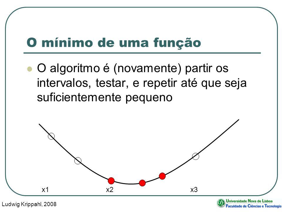 Ludwig Krippahl, 2008 29 O mínimo de uma função O algoritmo é (novamente) partir os intervalos, testar, e repetir até que seja suficientemente pequeno x1 x2 x3