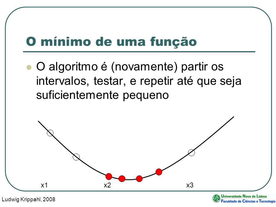 Ludwig Krippahl, 2008 30 O mínimo de uma função O algoritmo é (novamente) partir os intervalos, testar, e repetir até que seja suficientemente pequeno x1 x2 x3