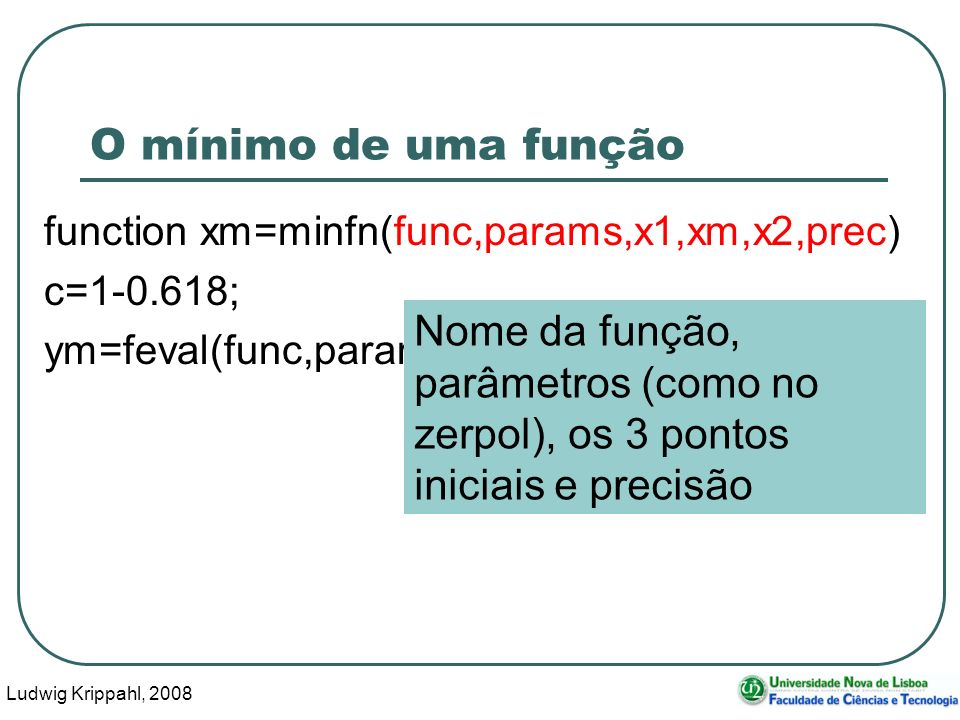 Ludwig Krippahl, 2008 36 O mínimo de uma função function xm=minfn(func,params,x1,xm,x2,prec) c=1-0.618; ym=feval(func,params,xm); Nome da função, parâmetros (como no zerpol), os 3 pontos iniciais e precisão