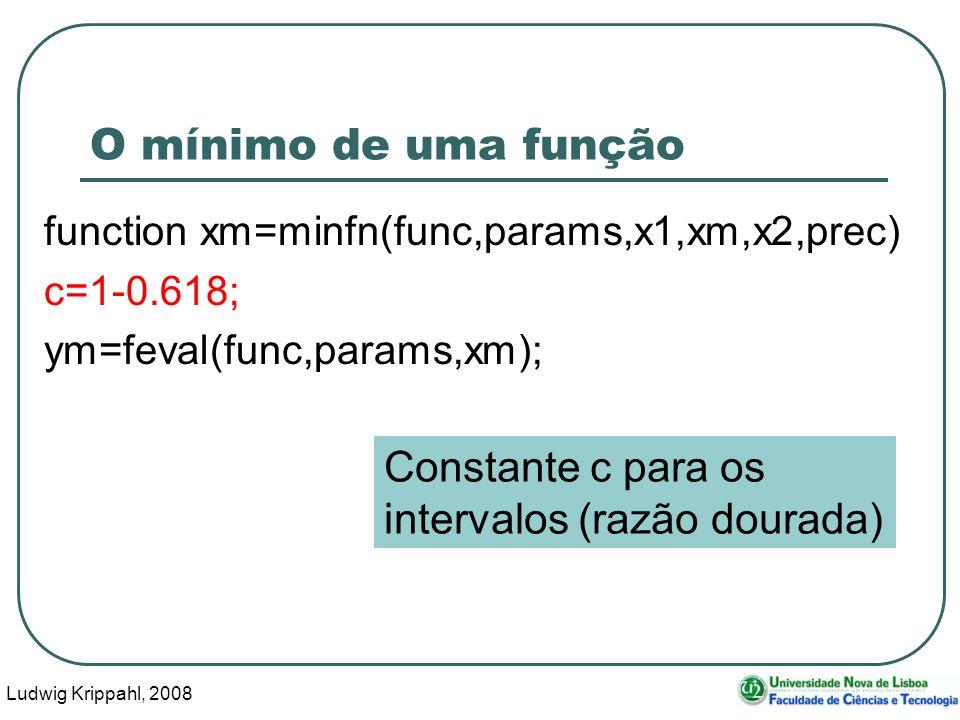 Ludwig Krippahl, 2008 37 O mínimo de uma função function xm=minfn(func,params,x1,xm,x2,prec) c=1-0.618; ym=feval(func,params,xm); Constante c para os intervalos (razão dourada)