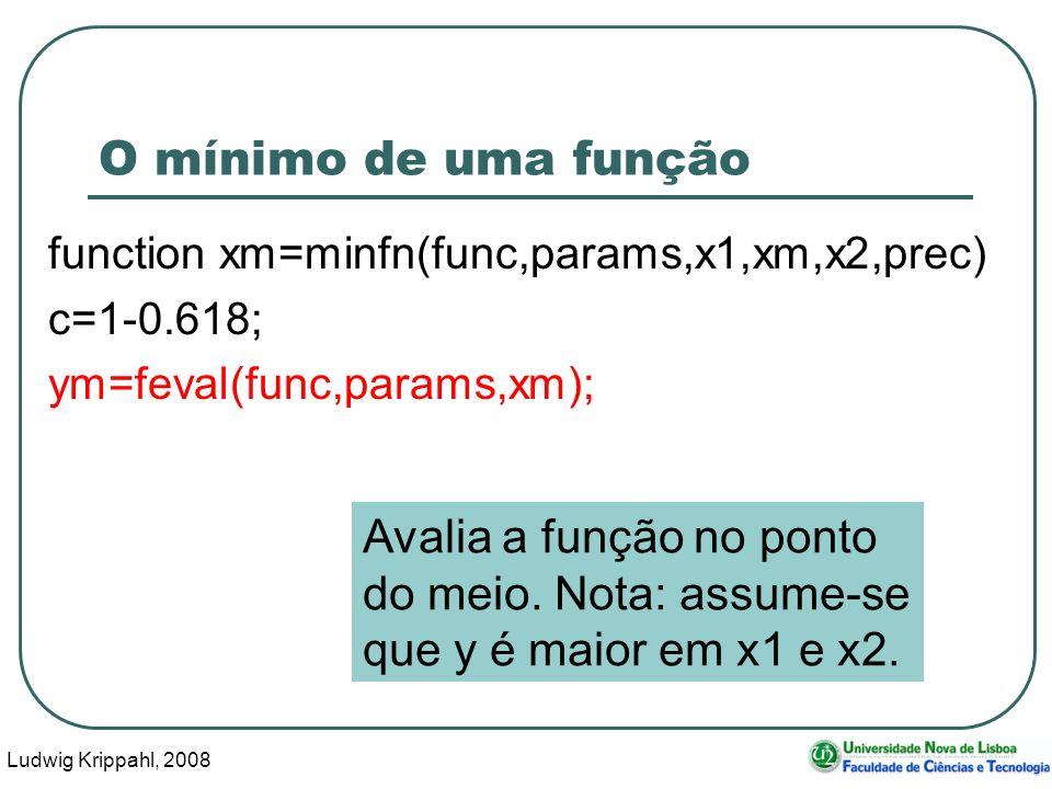 Ludwig Krippahl, 2008 38 O mínimo de uma função function xm=minfn(func,params,x1,xm,x2,prec) c=1-0.618; ym=feval(func,params,xm); Avalia a função no ponto do meio.