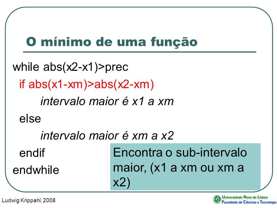 Ludwig Krippahl, 2008 40 O mínimo de uma função while abs(x2-x1)>prec if abs(x1-xm)>abs(x2-xm) intervalo maior é x1 a xm else intervalo maior é xm a x2 endif endwhile Encontra o sub-intervalo maior, (x1 a xm ou xm a x2)