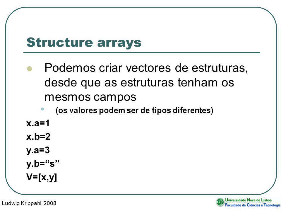 Ludwig Krippahl, 2008 10 Structure arrays Podemos criar vectores de estruturas, desde que as estruturas tenham os mesmos campos (os valores podem ser de tipos diferentes) x.a=1 x.b=2 y.a=3 y.b=s V=[x,y]
