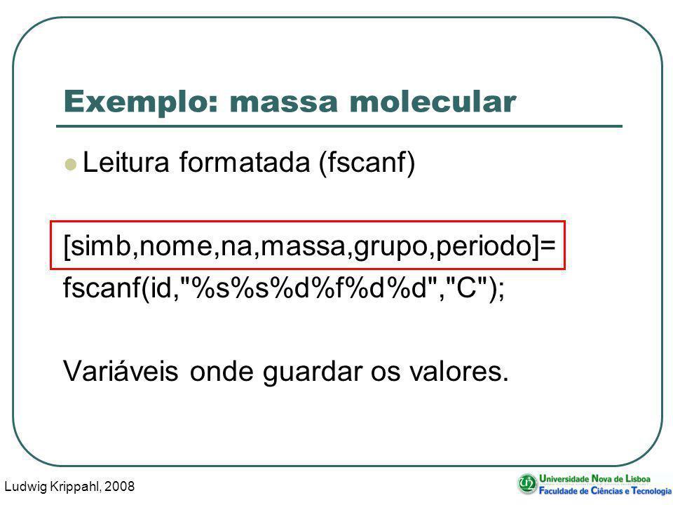 Ludwig Krippahl, 2008 19 Exemplo: massa molecular Leitura formatada (fscanf) [simb,nome,na,massa,grupo,periodo]= fscanf(id, %s%s%d%f%d%d , C ); Variáveis onde guardar os valores.