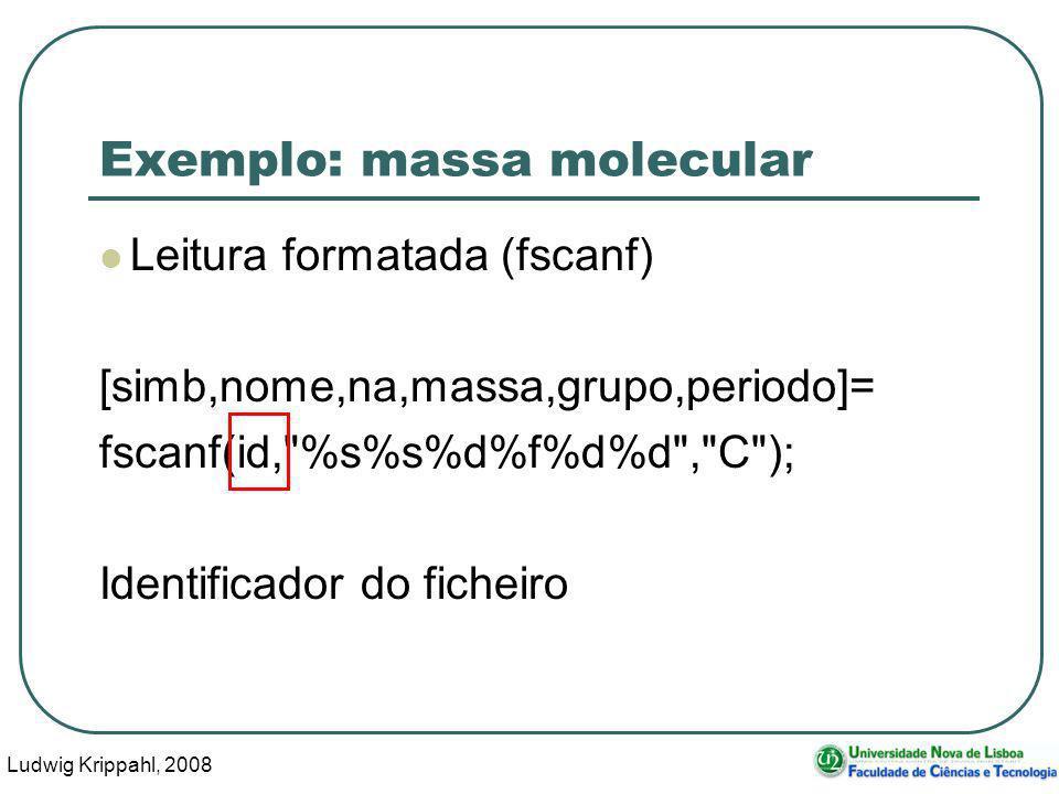 Ludwig Krippahl, 2008 20 Exemplo: massa molecular Leitura formatada (fscanf) [simb,nome,na,massa,grupo,periodo]= fscanf(id, %s%s%d%f%d%d , C ); Identificador do ficheiro
