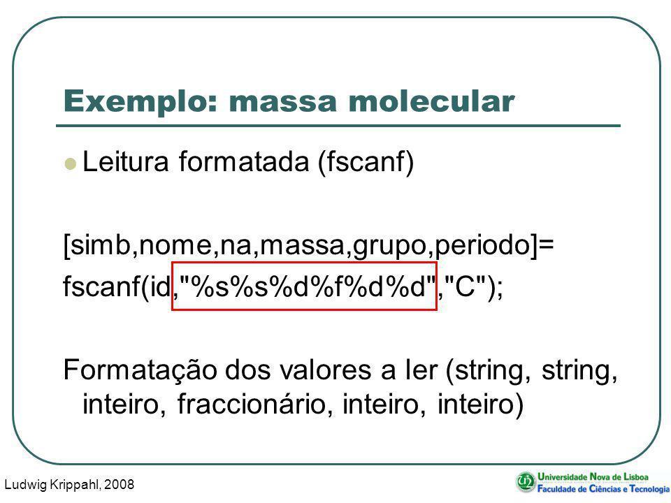 Ludwig Krippahl, 2008 21 Exemplo: massa molecular Leitura formatada (fscanf) [simb,nome,na,massa,grupo,periodo]= fscanf(id, %s%s%d%f%d%d , C ); Formatação dos valores a ler (string, string, inteiro, fraccionário, inteiro, inteiro)
