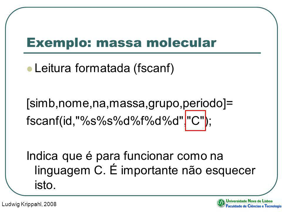 Ludwig Krippahl, 2008 25 Exemplo: massa molecular function els=lerelementos(nome) id=fopen(nome, r ); f=1; while !feof(id) [simb,nome,na,massa,grupo,periodo]=fscanf(id, %s%s%d%f%d%d , C ); els(f).simb=simb; els(f).nome=nome; els(f).na=na; els(f).massa=massa; els(f).grupo=grupo; els(f).periodo=periodo; f=f+1; endwhile fclose(id); endfunction