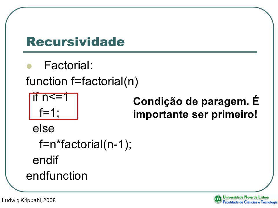 Ludwig Krippahl, 2008 34 Recursividade Factorial: function f=factorial(n) if n<=1 f=1; else f=n*factorial(n-1); endif endfunction Condição de paragem.