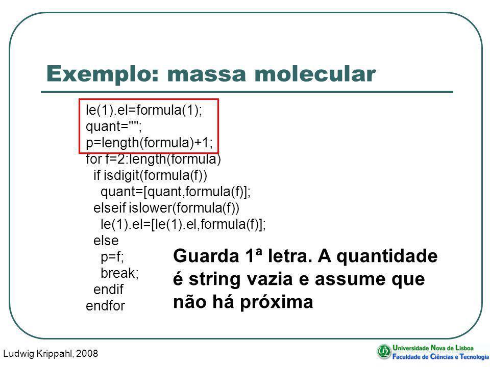 Ludwig Krippahl, 2008 37 Exemplo: massa molecular le(1).el=formula(1); quant= ; p=length(formula)+1; for f=2:length(formula) if isdigit(formula(f)) quant=[quant,formula(f)]; elseif islower(formula(f)) le(1).el=[le(1).el,formula(f)]; else p=f; break; endif endfor Guarda 1ª letra.