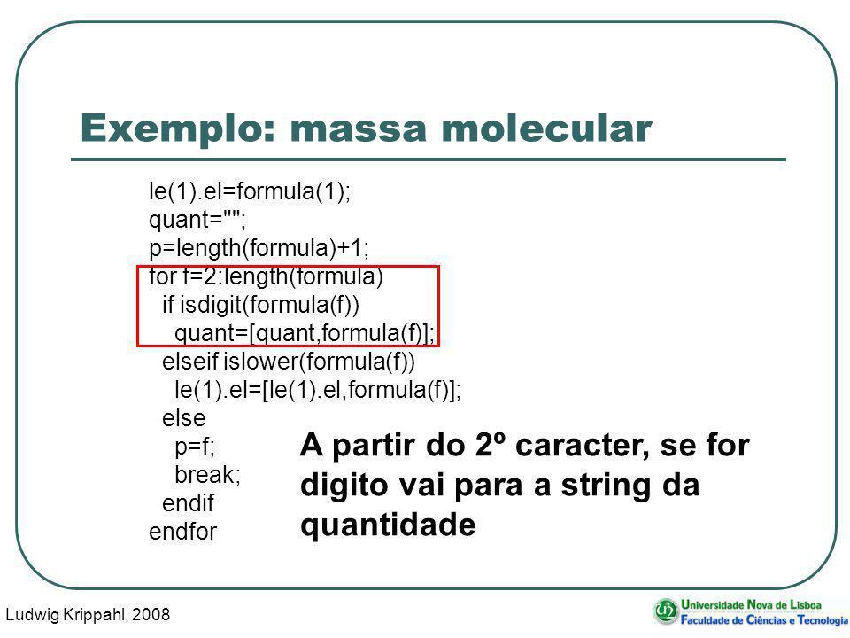 Ludwig Krippahl, 2008 38 Exemplo: massa molecular le(1).el=formula(1); quant= ; p=length(formula)+1; for f=2:length(formula) if isdigit(formula(f)) quant=[quant,formula(f)]; elseif islower(formula(f)) le(1).el=[le(1).el,formula(f)]; else p=f; break; endif endfor A partir do 2º caracter, se for digito vai para a string da quantidade