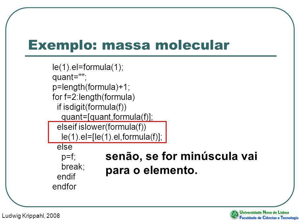 Ludwig Krippahl, 2008 39 Exemplo: massa molecular le(1).el=formula(1); quant= ; p=length(formula)+1; for f=2:length(formula) if isdigit(formula(f)) quant=[quant,formula(f)]; elseif islower(formula(f)) le(1).el=[le(1).el,formula(f)]; else p=f; break; endif endfor senão, se for minúscula vai para o elemento.