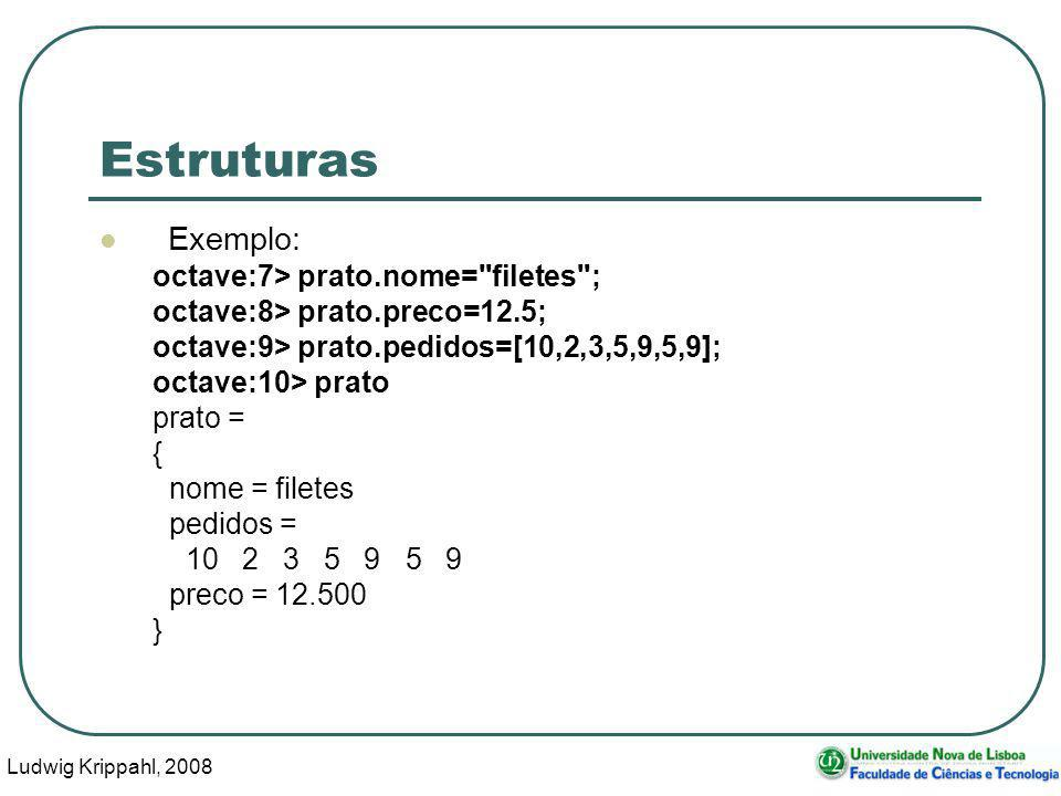 Ludwig Krippahl, 2008 4 Estruturas Exemplo: octave:7> prato.nome= filetes ; octave:8> prato.preco=12.5; octave:9> prato.pedidos=[10,2,3,5,9,5,9]; octave:10> prato prato = { nome = filetes pedidos = 10 2 3 5 9 5 9 preco = 12.500 }