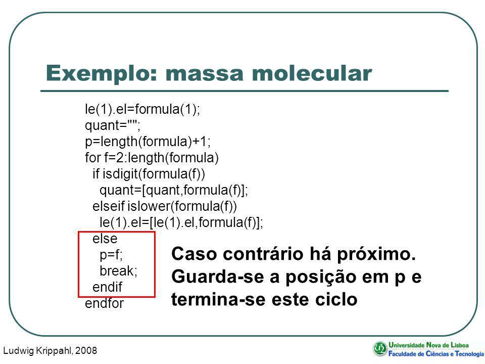 Ludwig Krippahl, 2008 40 Exemplo: massa molecular le(1).el=formula(1); quant= ; p=length(formula)+1; for f=2:length(formula) if isdigit(formula(f)) quant=[quant,formula(f)]; elseif islower(formula(f)) le(1).el=[le(1).el,formula(f)]; else p=f; break; endif endfor Caso contrário há próximo.