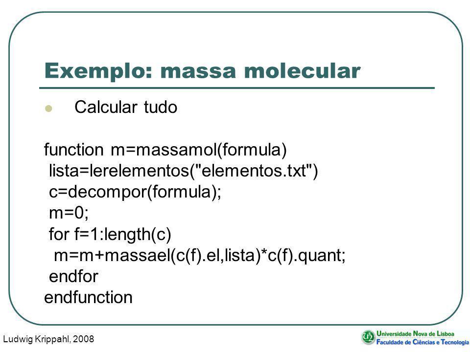 Ludwig Krippahl, 2008 45 Exemplo: massa molecular Calcular tudo function m=massamol(formula) lista=lerelementos( elementos.txt ) c=decompor(formula); m=0; for f=1:length(c) m=m+massael(c(f).el,lista)*c(f).quant; endfor endfunction