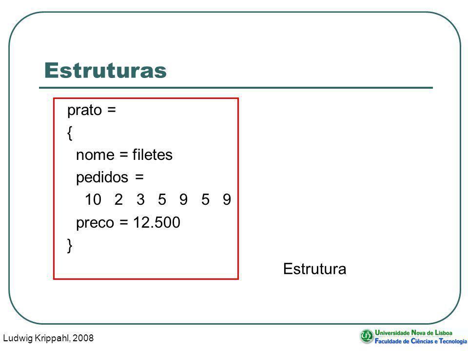 Ludwig Krippahl, 2008 5 Estruturas prato = { nome = filetes pedidos = 10 2 3 5 9 5 9 preco = 12.500 } Estrutura