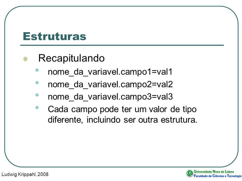 Ludwig Krippahl, 2008 8 Estruturas Recapitulando nome_da_variavel.campo1=val1 nome_da_variavel.campo2=val2 nome_da_variavel.campo3=val3 Cada campo pode ter um valor de tipo diferente, incluindo ser outra estrutura.