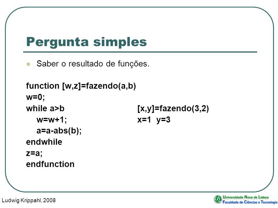 Ludwig Krippahl, 2008 10 Pergunta simples Saber o resultado de funções. function [w,z]=fazendo(a,b) w=0; while a>b[x,y]=fazendo(3,2) w=w+1;x=1 y=3 a=a