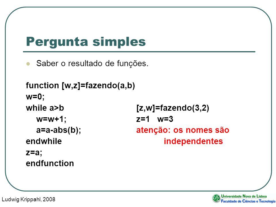 Ludwig Krippahl, 2008 11 Pergunta simples Saber o resultado de funções. function [w,z]=fazendo(a,b) w=0; while a>b[z,w]=fazendo(3,2) w=w+1;z=1 w=3 a=a