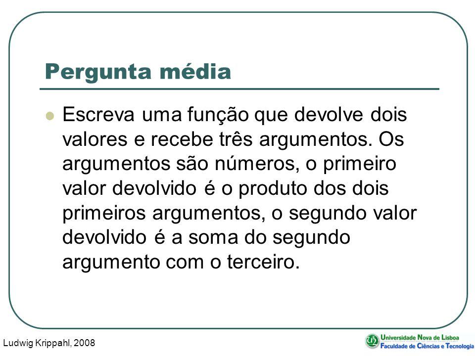 Ludwig Krippahl, 2008 12 Pergunta média Escreva uma função que devolve dois valores e recebe três argumentos.