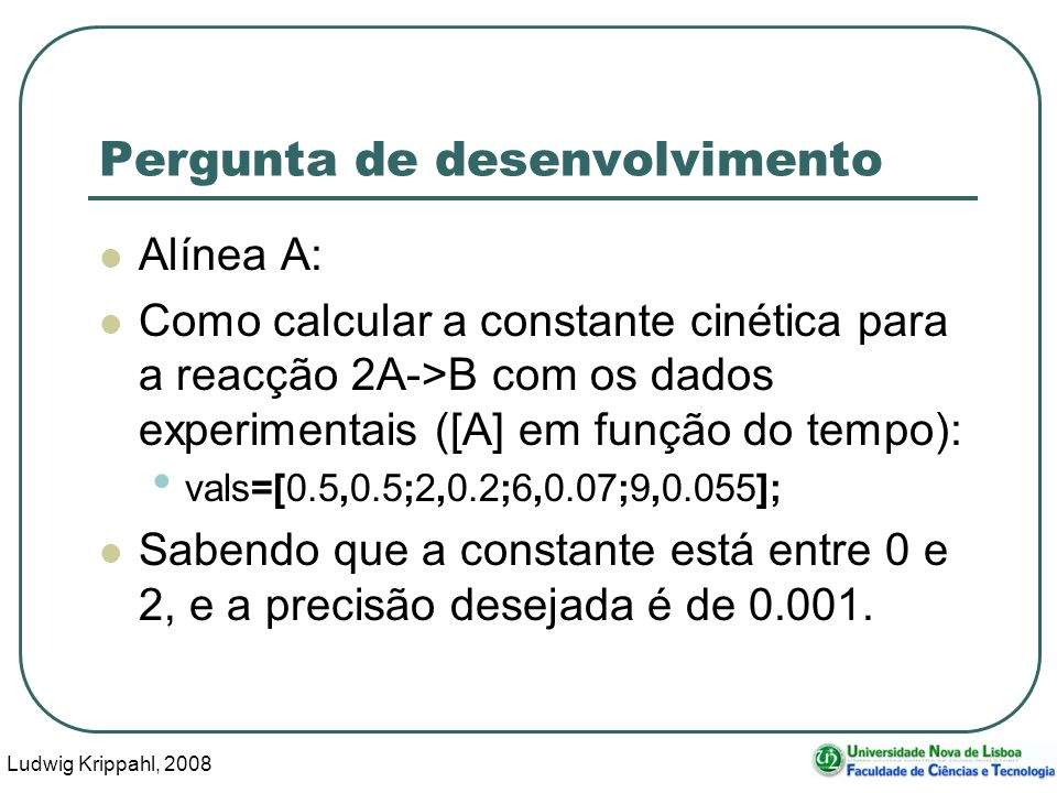 Ludwig Krippahl, 2008 19 Pergunta de desenvolvimento Alínea A: Como calcular a constante cinética para a reacção 2A->B com os dados experimentais ([A] em função do tempo): vals=[0.5,0.5;2,0.2;6,0.07;9,0.055]; Sabendo que a constante está entre 0 e 2, e a precisão desejada é de 0.001.