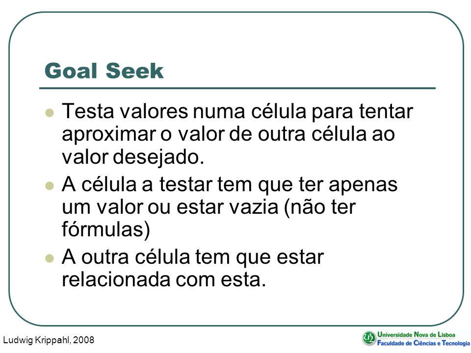 Ludwig Krippahl, 2008 3 Goal Seek Testa valores numa célula para tentar aproximar o valor de outra célula ao valor desejado.