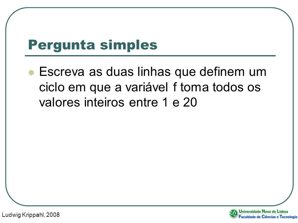 Ludwig Krippahl, 2008 5 Pergunta simples Escreva as duas linhas que definem um ciclo em que a variável f toma todos os valores inteiros entre 1 e 20