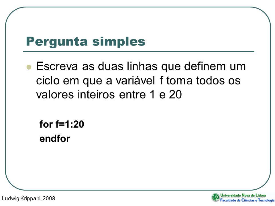 Ludwig Krippahl, 2008 6 Pergunta simples Escreva as duas linhas que definem um ciclo em que a variável f toma todos os valores inteiros entre 1 e 20 for f=1:20 endfor