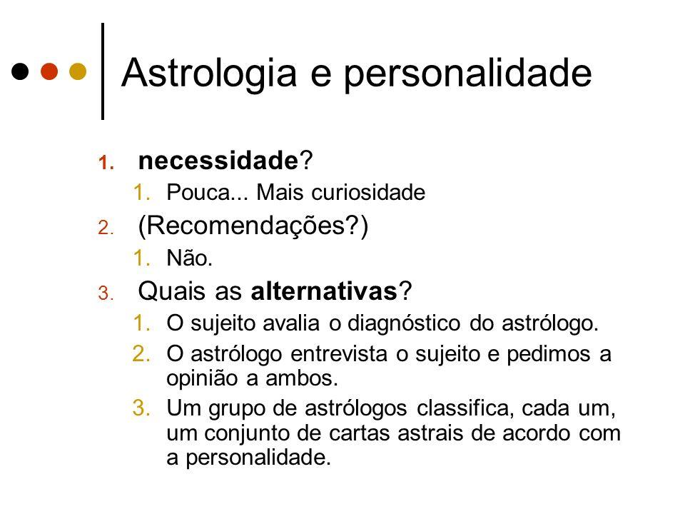Astrologia e personalidade 1. necessidade? 1.Pouca... Mais curiosidade 2. (Recomendações?) 1.Não. 3. Quais as alternativas? 1.O sujeito avalia o diagn