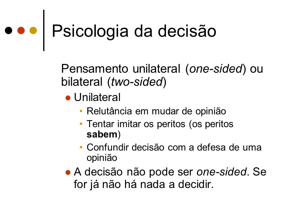 Psicologia da decisão Pensamento unilateral (one-sided) ou bilateral (two-sided) Unilateral Relutância em mudar de opinião Tentar imitar os peritos (o