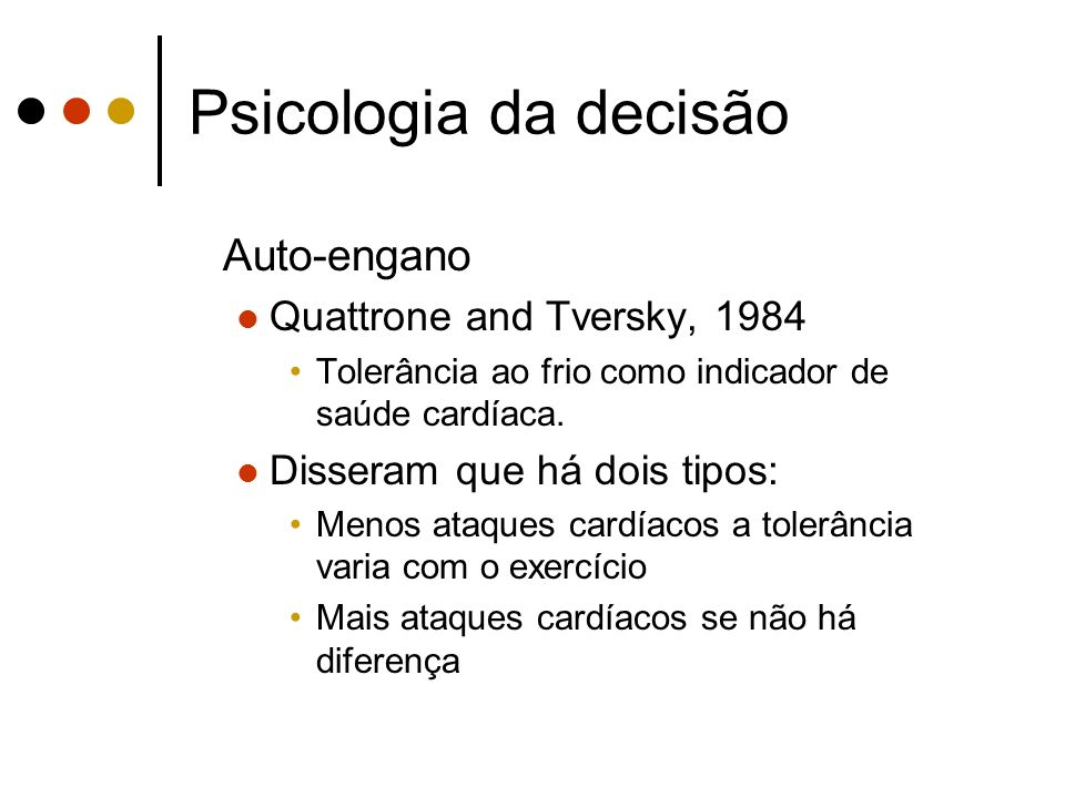 Psicologia da decisão Auto-engano Quattrone and Tversky, 1984 Tolerância ao frio como indicador de saúde cardíaca. Disseram que há dois tipos: Menos a