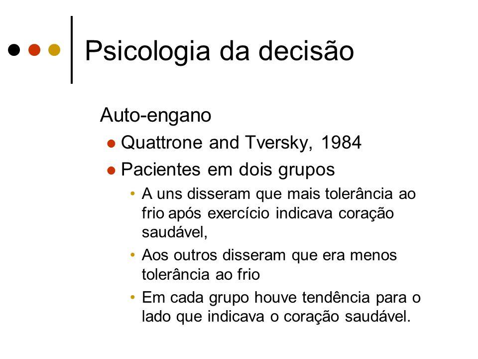 Psicologia da decisão Auto-engano Quattrone and Tversky, 1984 Pacientes em dois grupos A uns disseram que mais tolerância ao frio após exercício indic
