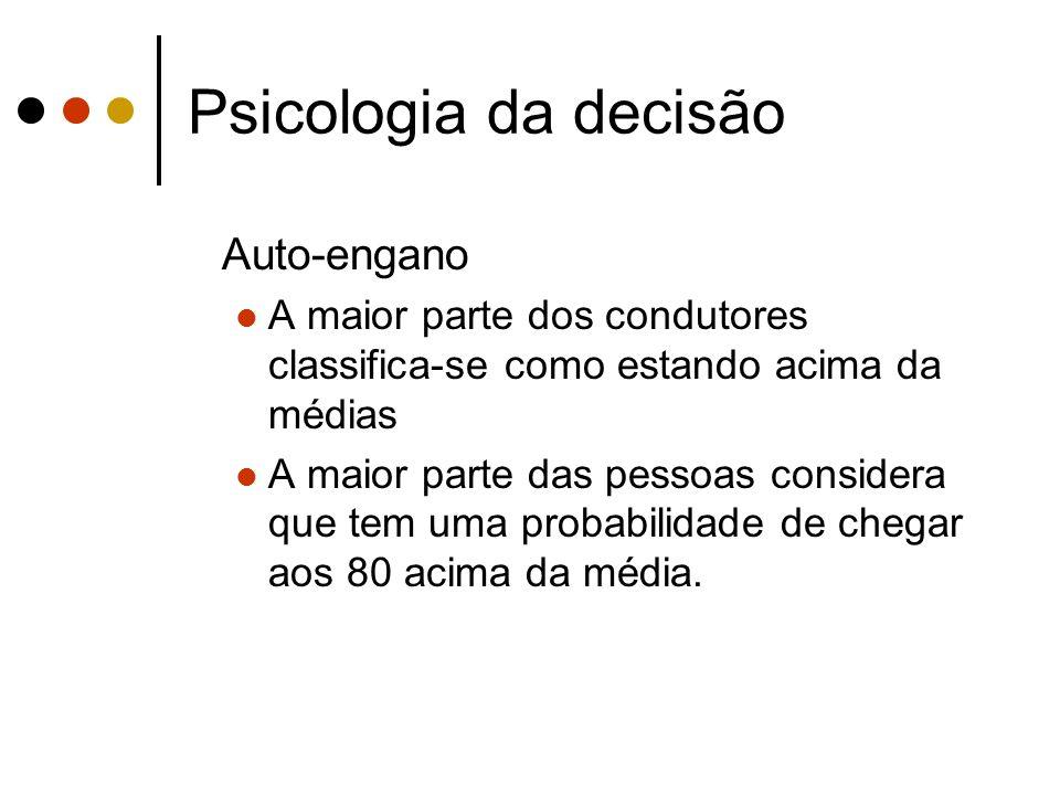 Psicologia da decisão Auto-engano A maior parte dos condutores classifica-se como estando acima da médias A maior parte das pessoas considera que tem