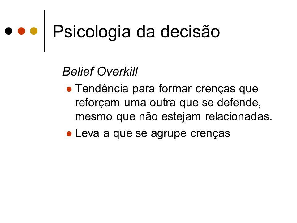 Psicologia da decisão Belief Overkill Tendência para formar crenças que reforçam uma outra que se defende, mesmo que não estejam relacionadas. Leva a