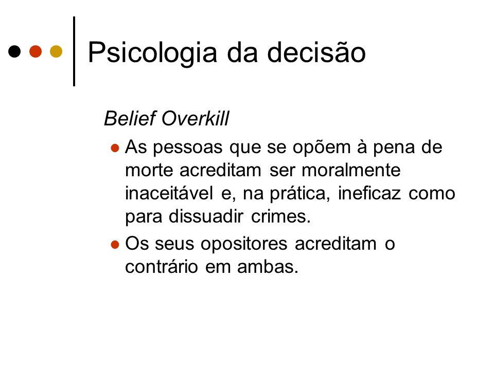 Psicologia da decisão Belief Overkill As pessoas que se opõem à pena de morte acreditam ser moralmente inaceitável e, na prática, ineficaz como para d