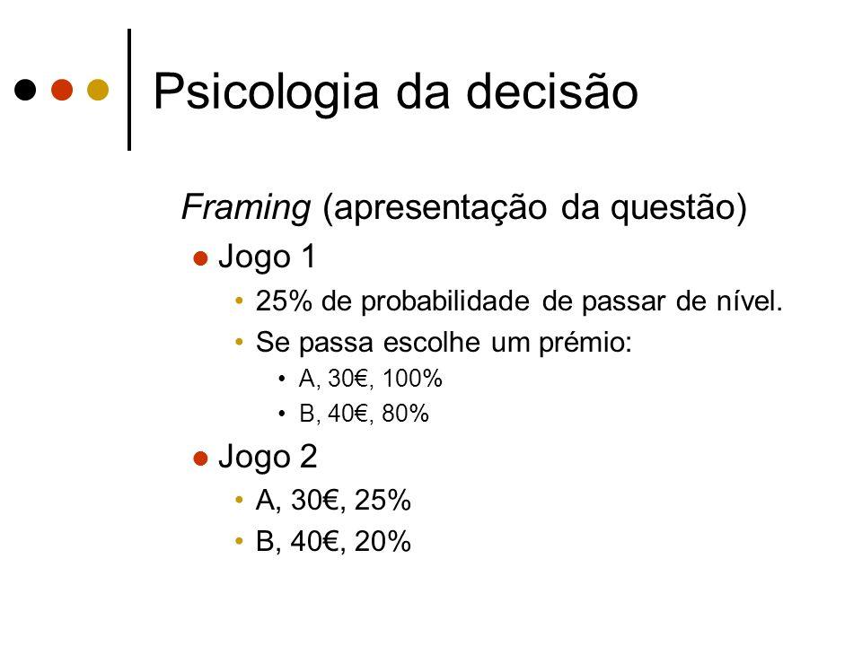 Psicologia da decisão Framing (apresentação da questão) Jogo 1 25% de probabilidade de passar de nível. Se passa escolhe um prémio: A, 30, 100% B, 40,