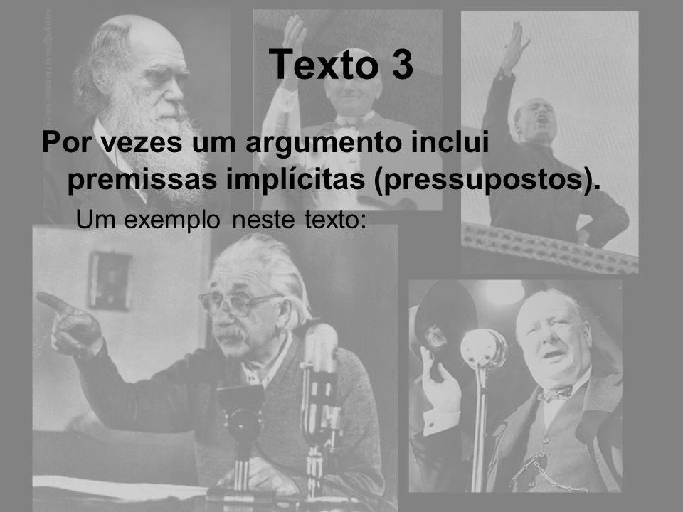 Texto 3 Por vezes um argumento inclui premissas implícitas (pressupostos). Um exemplo neste texto: