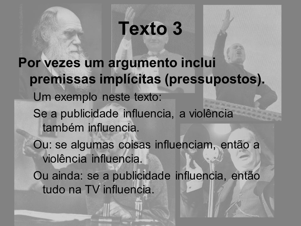 Texto 3 Por vezes um argumento inclui premissas implícitas (pressupostos). Um exemplo neste texto: Se a publicidade influencia, a violência também inf