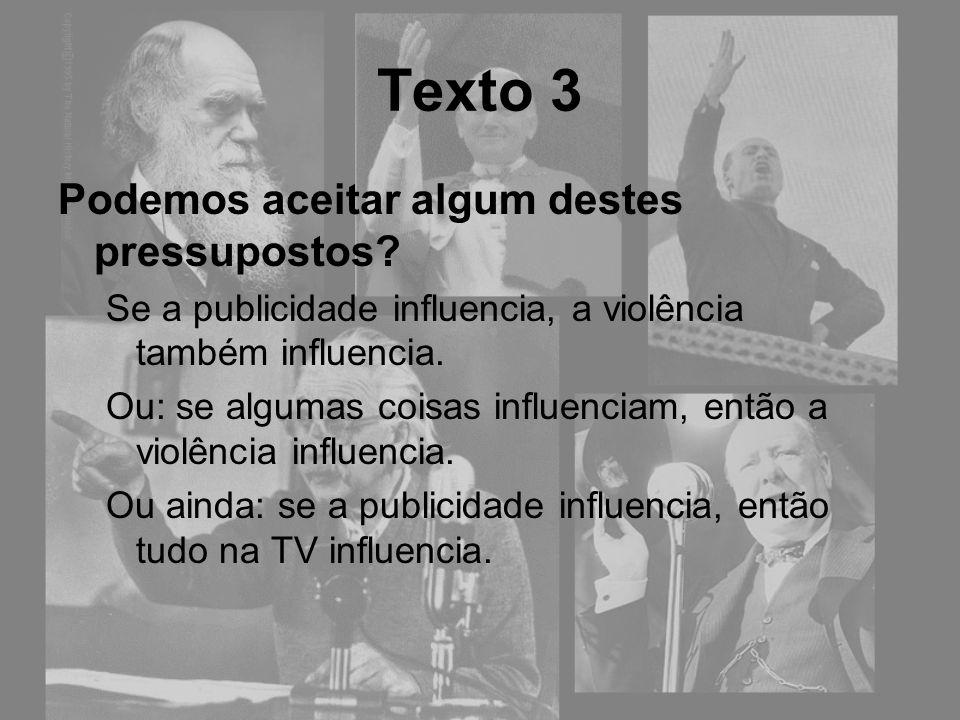Texto 3 Podemos aceitar algum destes pressupostos? Se a publicidade influencia, a violência também influencia. Ou: se algumas coisas influenciam, entã