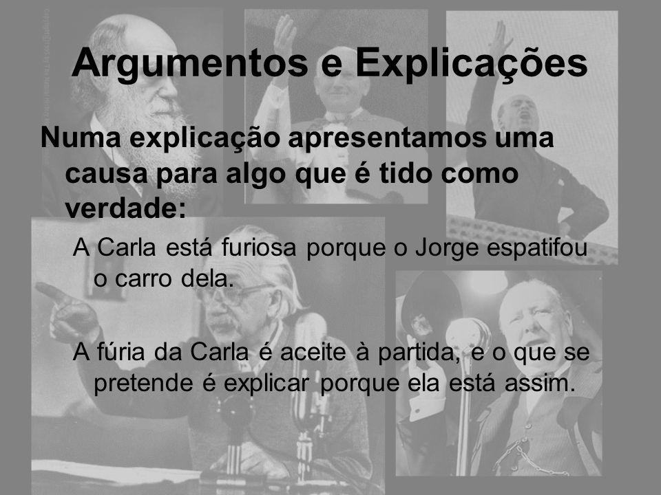 Argumentos e Explicações Numa explicação apresentamos uma causa para algo que é tido como verdade: A Carla está furiosa porque o Jorge espatifou o car