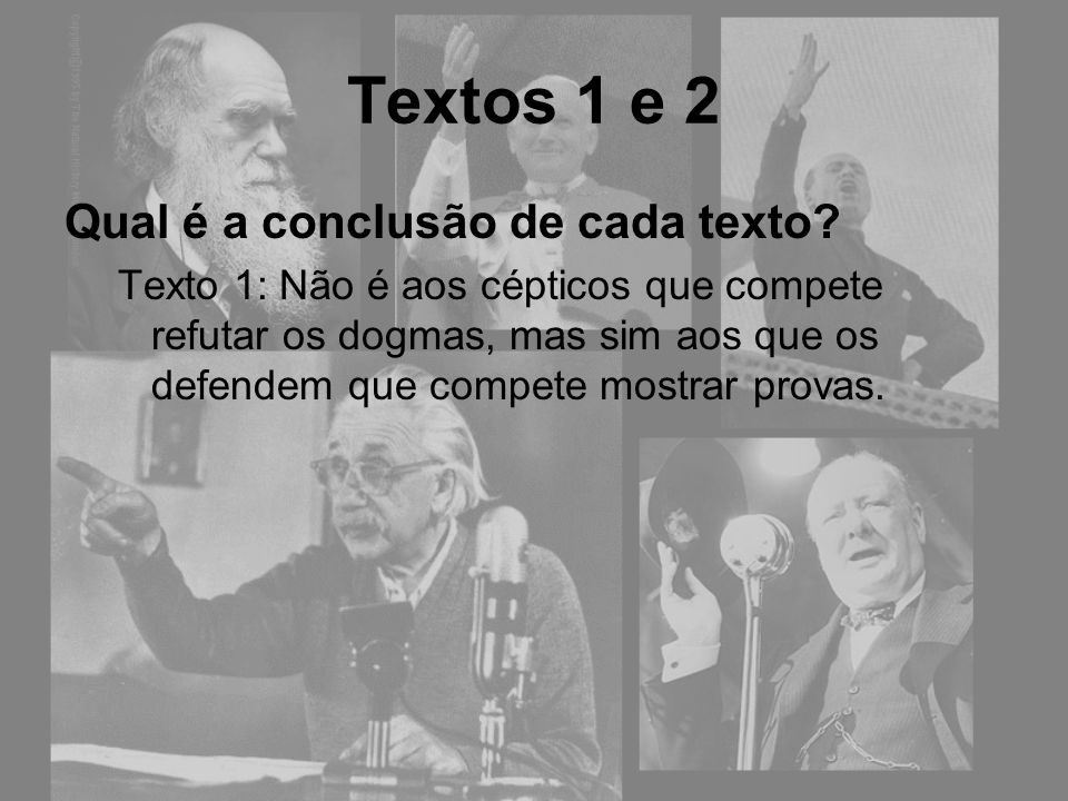 Qual é a conclusão de cada texto? Texto 1: Não é aos cépticos que compete refutar os dogmas, mas sim aos que os defendem que compete mostrar provas. T