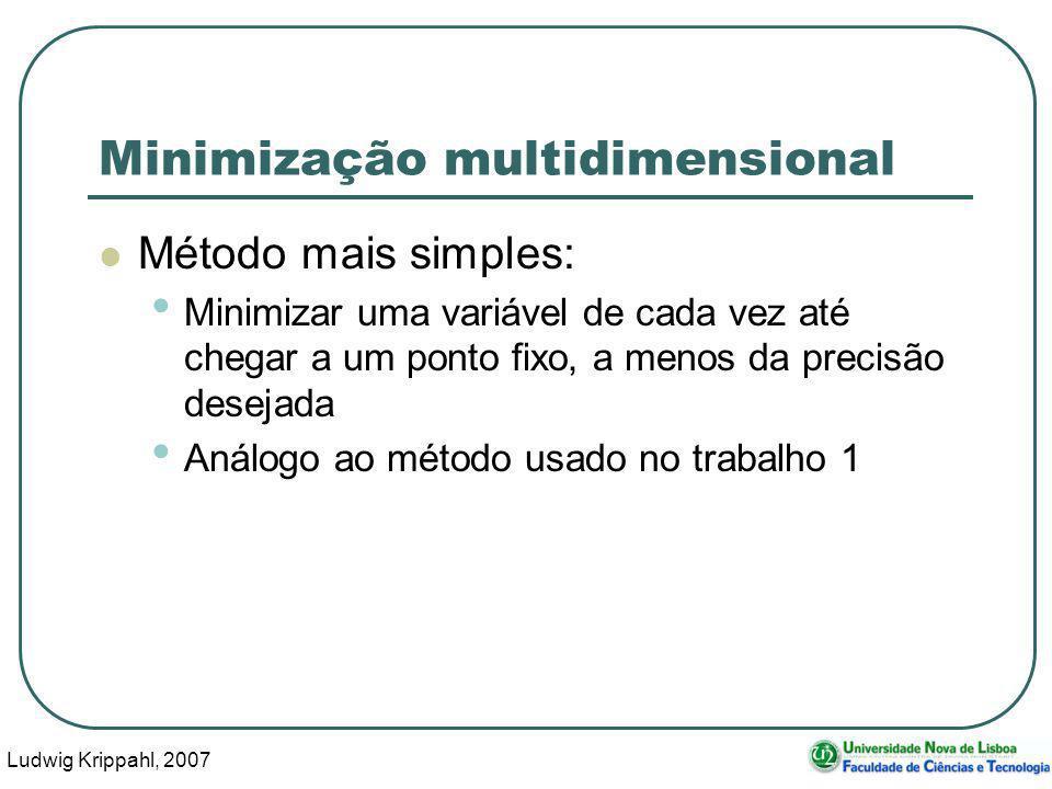 Ludwig Krippahl, 2007 10 Minimização multidimensional Método mais simples: Minimizar uma variável de cada vez até chegar a um ponto fixo, a menos da precisão desejada Análogo ao método usado no trabalho 1