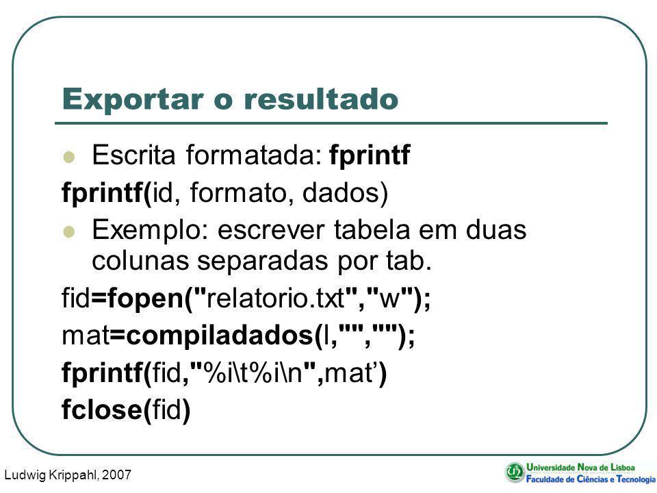 Ludwig Krippahl, 2007 102 Exportar o resultado Escrita formatada: fprintf fprintf(id, formato, dados) Exemplo: escrever tabela em duas colunas separadas por tab.