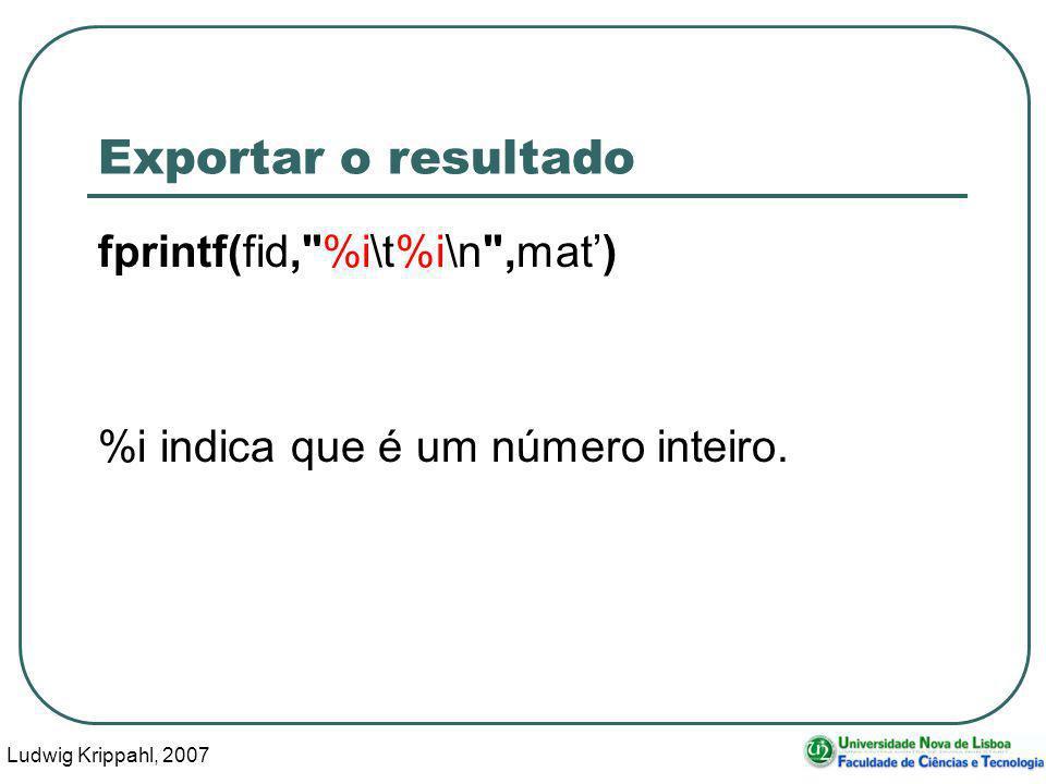 Ludwig Krippahl, 2007 103 Exportar o resultado fprintf(fid, %i\t%i\n ,mat) %i indica que é um número inteiro.