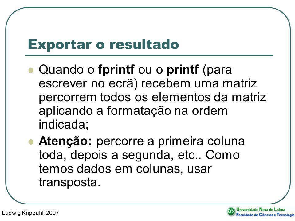 Ludwig Krippahl, 2007 107 Exportar o resultado Quando o fprintf ou o printf (para escrever no ecrã) recebem uma matriz percorrem todos os elementos da