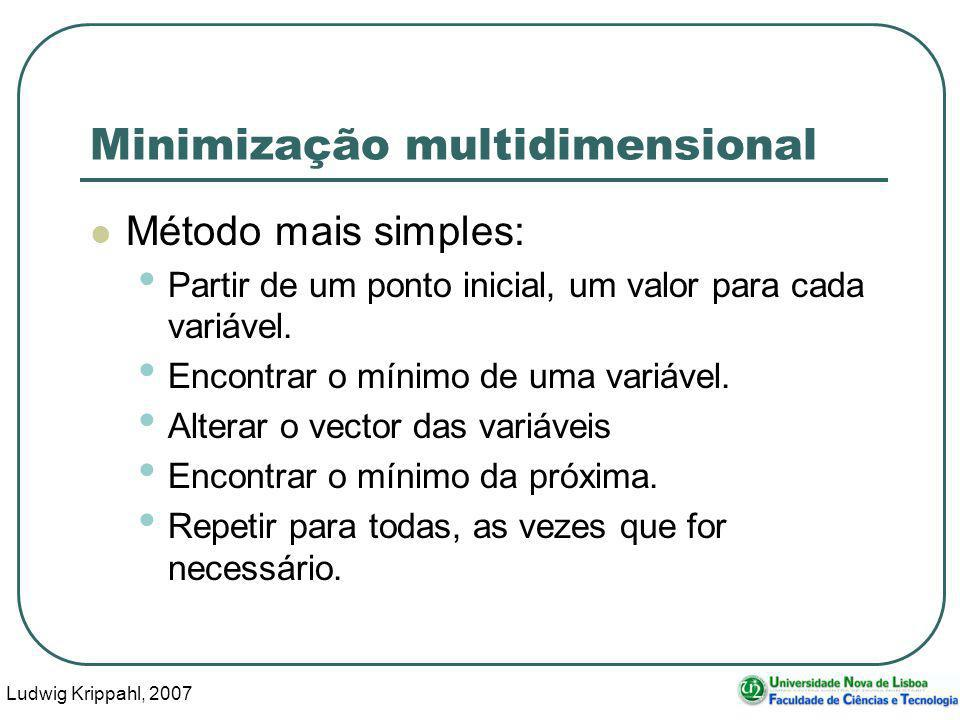 Ludwig Krippahl, 2007 11 Minimização multidimensional Método mais simples: Partir de um ponto inicial, um valor para cada variável. Encontrar o mínimo