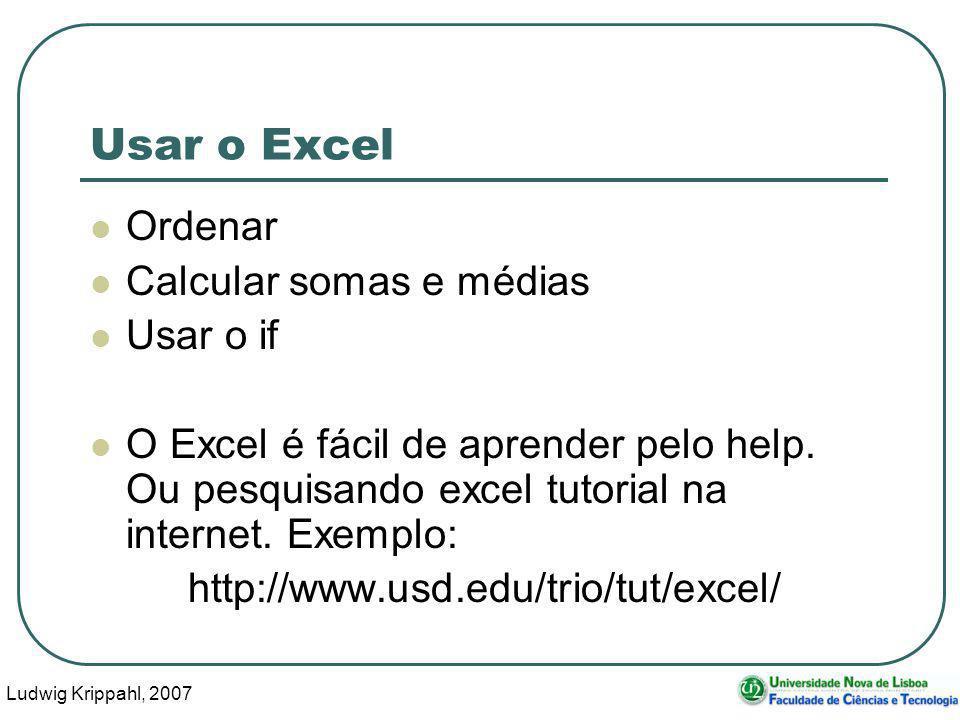 Ludwig Krippahl, 2007 111 Usar o Excel Ordenar Calcular somas e médias Usar o if O Excel é fácil de aprender pelo help. Ou pesquisando excel tutorial