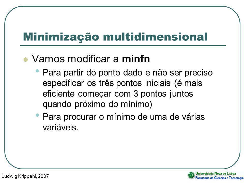 Ludwig Krippahl, 2007 16 Minimização multidimensional Vamos modificar a minfn Para partir do ponto dado e não ser preciso especificar os três pontos iniciais (é mais eficiente começar com 3 pontos juntos quando próximo do mínimo) Para procurar o mínimo de uma de várias variáveis.